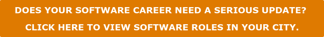 DOES YOUR SOFTWARE CAREER NEED A SERIOUS UPDATE?   CLICK HERE TO VIEW SOFTWARE ROLES IN YOUR CITY.